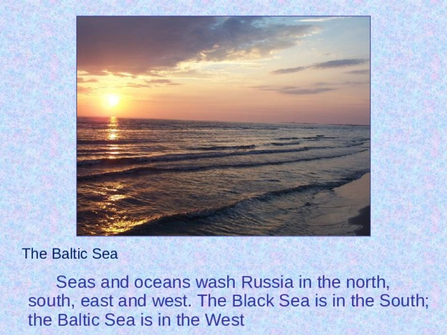 The Baltic Sea   Seas and oceans wash Russia in the north, south, east and west. The Black Sea is in the South; the Baltic Sea is in the West