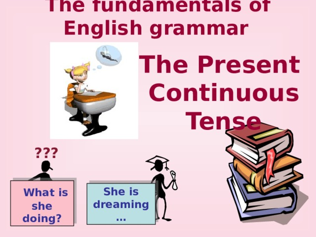 The fundamentals of English grammar  The Present Continuous Tense ???  What is she doing? She is dreaming…