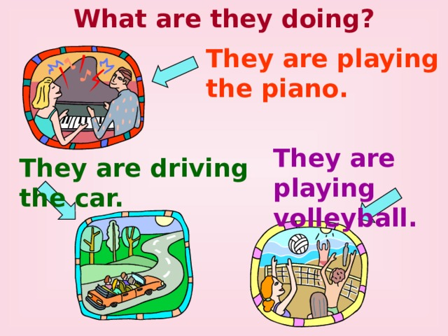 What are they doing? They are playing the piano. They are playing volleyball. They are driving the car.