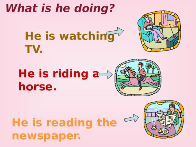What is he doing? He is watching TV. He is riding a horse. He is reading the newspaper. 3