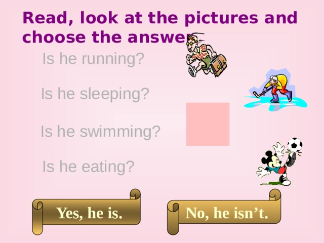 Read, look at the pictures and choose the answer. Is he running? Is he sleeping? Is he swimming? Is he eating? Yes, he is. No, he isn't.