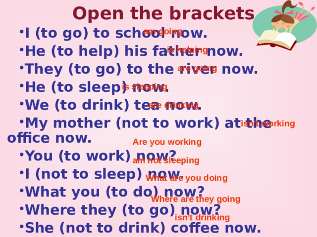Open the brackets I (to go) to school now. He (to help) his father now. They (to go) to the river now. He (to sleep) now. We (to drink) tea now. My mother (not to work) at the office now. You (to work) now? I (not to sleep) now. What you (to do) now? Where they (to go) now? She (not to drink) coffee now.  am going is helping are going is sleeping are drinking isn't working Are you working am not sleeping What are you doing Where are they going isn't drinking