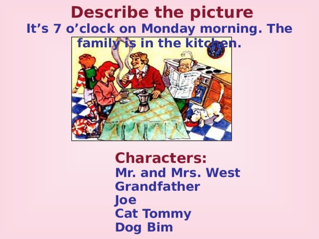 Describe the picture It's 7 o'clock on Monday morning. The family is in the kitchen. Characters:  Mr. and Mrs. West Grandfather Joe Cat Tommy Dog Bim