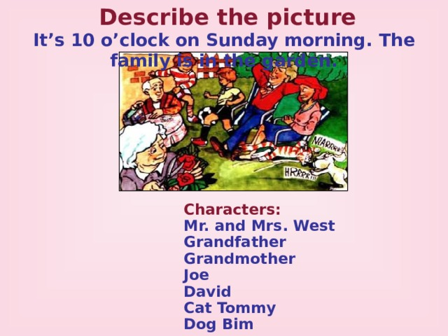 Describe the picture It's 10 o'clock on Sunday morning. The family is in the garden. Characters: Mr. and Mrs. West Grandfather Grandmother Joe David Cat Tommy Dog Bim