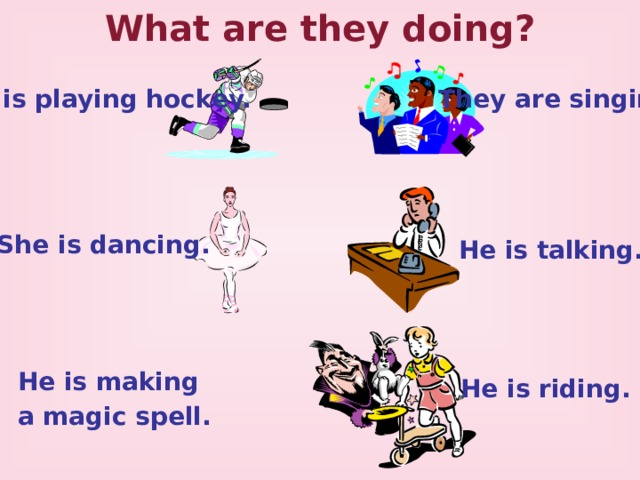 What are they doing? He is playing hockey. They are singing. She is dancing.   He is talking. He is making a magic spell. He is riding.