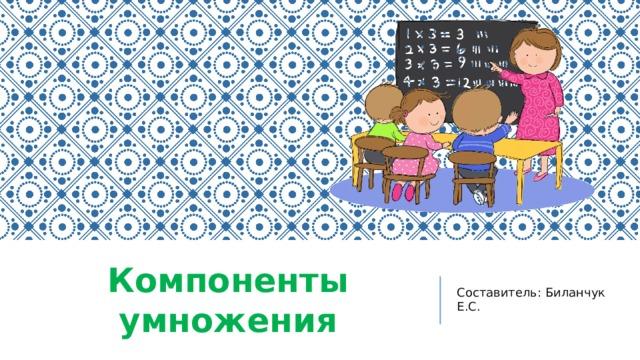Компоненты умножения Составитель: Биланчук Е.С.