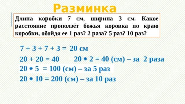 Разминка Длина коробки 7 см, ширина 3 см. Какое расстояние проползёт божья коровка по краю коробки, обойдя ее 1 раз? 2 раза? 5 раз? 10 раз? 7 + 3 + 7 + 3 = 20 см 20  2 = 40 (см) – за 2 раза 20 + 20 = 40 20  5 = 100 (см) – за 5 раз 20 + 20 + 20 + 20 + 20 = 100 20  10 = 200 (см) – за 10 раз