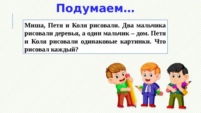 Подумаем… Миша, Петя и Коля рисовали. Два мальчика рисовали деревья, а один мальчик – дом. Петя и Коля рисовали одинаковые картинки. Что рисовал каждый?