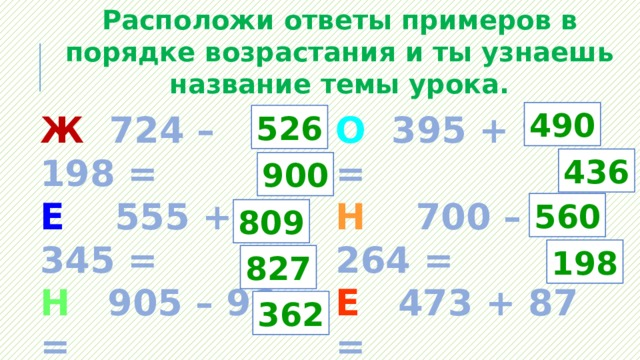 Расположи ответы примеров в порядке возрастания и ты узнаешь название темы урока. 490 О 395 + 95 = Ж 724 – 198 = Е 555 + 345 = Н 700 – 264 = Н 905 – 96 = Е 473 + 87 = И 265+562 = У 987 – 789 = М 500 – 138 = 526 436 900 560 809 198 827 362