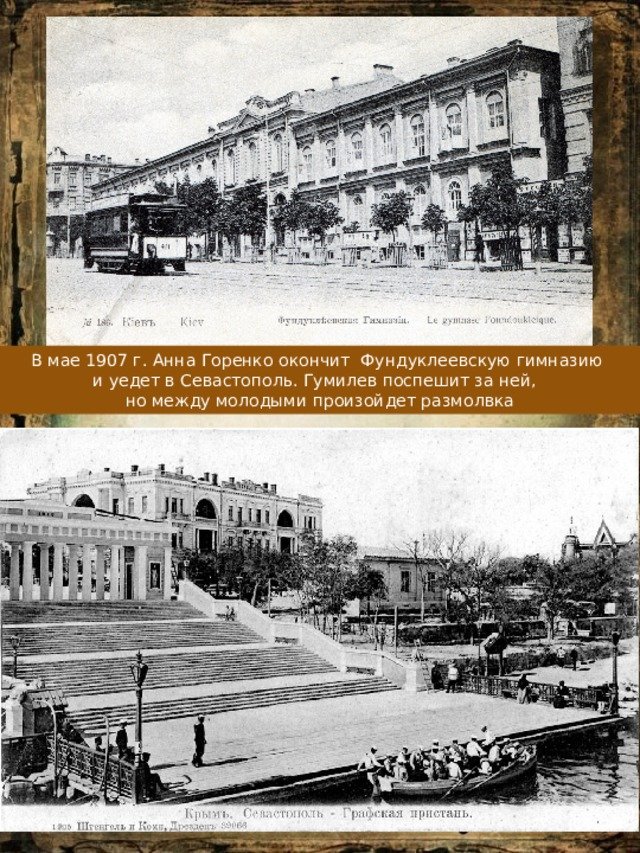 В мае 1907 г. Анна Горенко окончит Фундуклеевскую гимназию и уедет в Севастополь. Гумилев поспешит за ней, но между молодыми произойдет размолвка