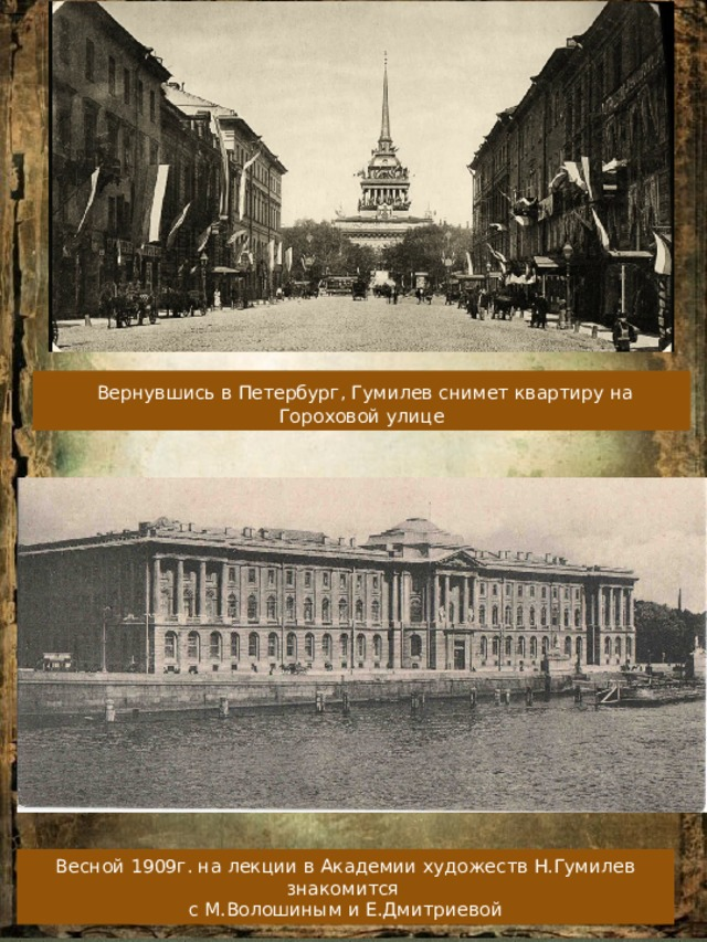 Вернувшись в Петербург, Гумилев снимет квартиру на Гороховой улице Весной 1909г. на лекции в Академии художеств Н.Гумилев знакомится с М.Волошиным и Е.Дмитриевой