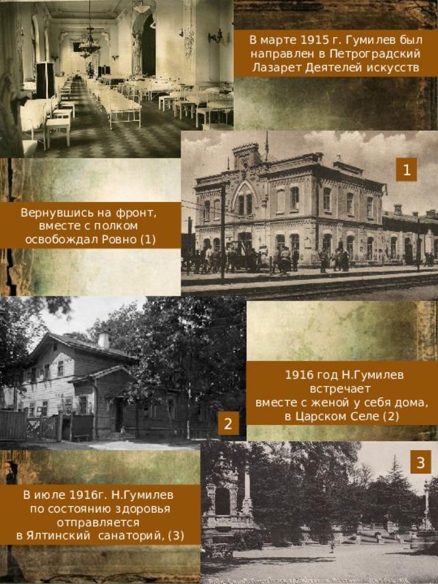В марте 1915 г. Гумилев был направлен в Петроградский Лазарет Деятелей искусств 1 Вернувшись на фронт, вместе с полком освобождал Ровно (1)  1916 год Н.Гумилев встречает вместе с женой у себя дома, в Царском Селе (2) 2 3 В июле 1916г. Н.Гумилев по состоянию здоровья отправляется в Ялтинский санаторий, (3)