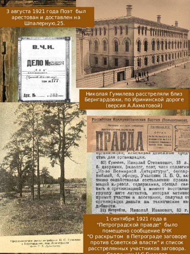 3 августа 1921 года Поэт был арестован и доставлен на Шпалерную,25. Николая Гумилева расстреляли близ Бернгардовки, по Ирининской дороге (версия А.Ахматовой) 1 сентября 1921 года в
