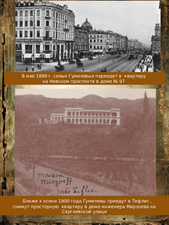 В мае 1899 г. семья Гумилевых переедет в квартиру на Невском проспекте в доме № 97  Ближе к осени 1900 года Гумилевы приедут в Тифлис , снимут просторную квартиру в доме инженера Мирзоева на Сергиевской улице