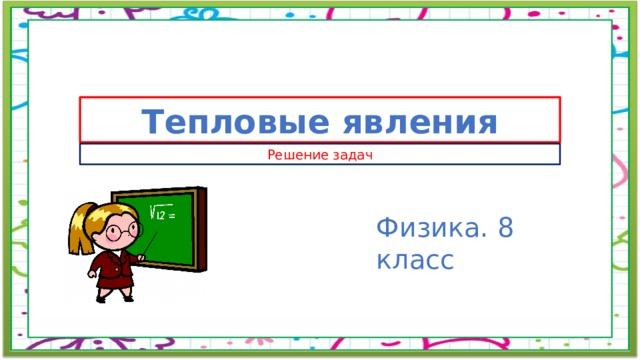 Тепловые явления Решение задач Физика. 8 класс