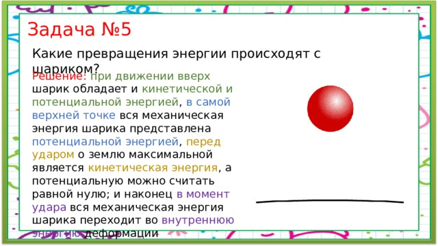 Задача №5 Какие превращения энергии происходят с шариком? Решение: при движении вверх шарик обладает и кинетической и потенциальной энергией , в самой верхней точке вся механическая энергия шарика представлена потенциальной энергией , перед ударом о землю максимальной является кинетическая энергия , а потенциальную можно считать равной нулю; и наконец в момент удара вся механическая энергия шарика переходит во внутреннюю энергию деформации