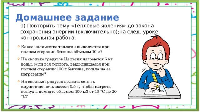 Домашнее задание 1) Повторить тему «Тепловые явления» до закона сохранения энергии (включительно);на след. уроке контрольная работа. 2) Решить задачи