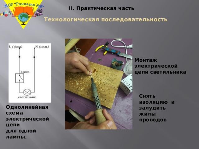 II. Практическая часть Технологическая последовательность Монтаж электрической цепи светильника Снять изоляцию и залудить жилы проводов Однолинейная схема электрической цепи для одной лампы .