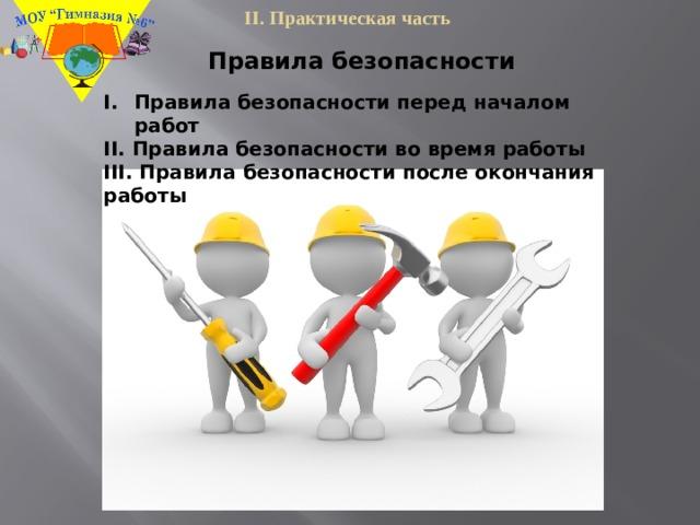 II. Практическая часть Правила безопасности Правила безопасности перед началом работ II. Правила безопасности во время работы III. Правила безопасности после окончания работы