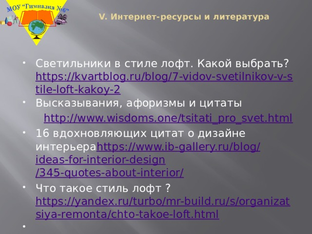 V. Интернет-ресурсы и литература   Светильники в стиле лофт. Какой выбрать? https://kvartblog.ru/blog/7-vidov-svetilnikov-v-stile-loft-kakoy-2 Высказывания, афоризмы и цитаты   http://www.wisdoms.one/tsitati_pro_svet.html 16 вдохновляющих цитат о дизайне интерьера https :// www.ib-gallery.ru / blog / ideas-for-interior-design /345-quotes-about-interior/ Что такое стиль лофт ? https://yandex.ru/turbo/mr-build.ru/s/organizatsiya-remonta/chto-takoe-loft.html