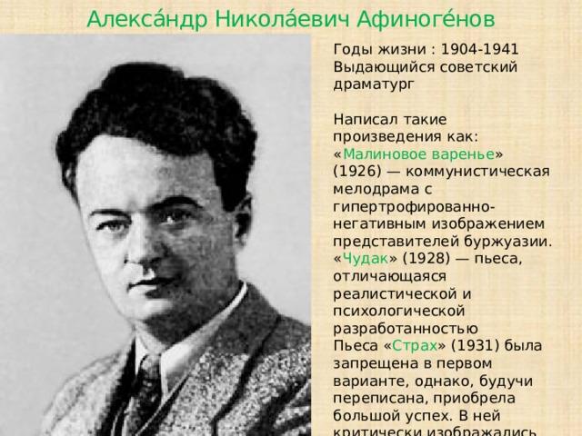 Алекса́ндр Никола́евич Афиноге́нов Годы жизни : 1904-1941  Выдающийся советский драматург Написал такие произведения как:  « Малиновое варенье » (1926)— коммунистическая мелодрама с гипертрофированно-негативным изображением представителей буржуазии. « Чудак » (1928) — пьеса, отличающаяся реалистической и психологической разработанностью Пьеса « Страх » (1931) была запрещена в первом варианте, однако, будучи переписана, приобрела большой успех. В ней критически изображались проблемы введения старой интеллигенции в новую систему.