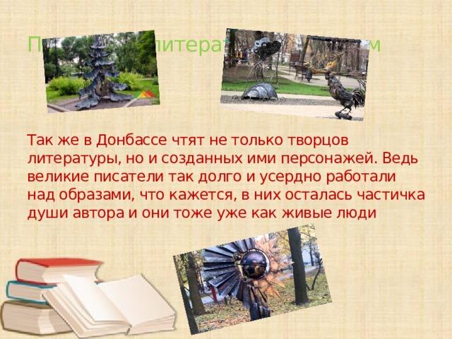 Памятники литературным героям     Так же в Донбассе чтят не только творцов литературы, но и созданных ими персонажей. Ведь великие писатели так долго и усердно работали над образами, что кажется, в них осталась частичка души автора и они тоже уже как живые люди