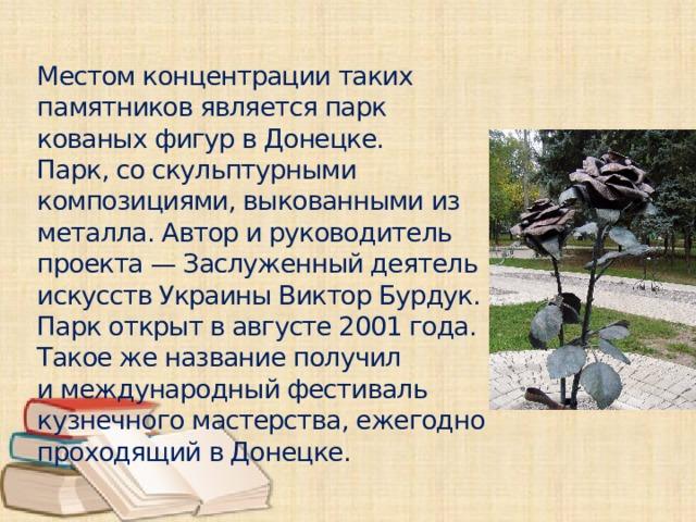 Местом концентрации таких памятников является парк кованых фигур в Донецке. Парк,со скульптурными композициями, выкованными из металла. Автор и руководитель проекта— Заслуженный деятель искусств УкраиныВиктор Бурдук. Парк открыт в августе 2001 года. Такое же название получил имеждународный фестиваль кузнечного мастерства, ежегодно проходящий в Донецке.