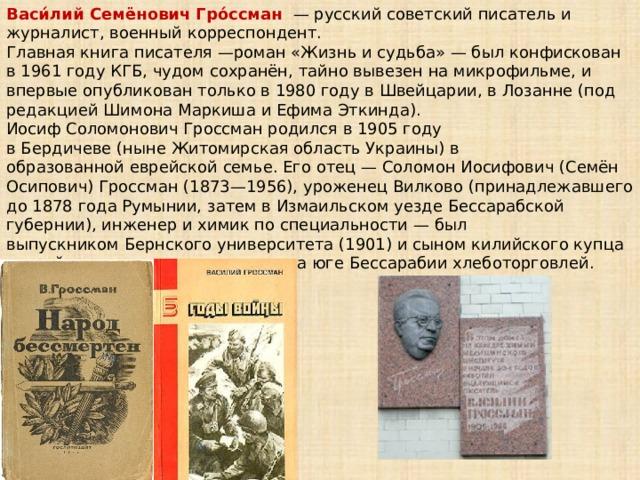 Васи́лий Семёнович Гро́ссман —русскийсоветскийписатель и журналист, военный корреспондент. Главная книга писателя—роман «Жизнь и судьба»— был конфискован в 1961 годуКГБ, чудом сохранён, тайно вывезен на микрофильме, и впервые опубликован только в1980 годув Швейцарии, в Лозанне (под редакциейШимона Маркишаи Ефима Эткинда). Иосиф Соломонович Гроссман родился в 1905 году вБердичеве(нынеЖитомирская областьУкраины) в образованнойеврейскойсемье. Его отец— Соломон Иосифович (Семён Осипович) Гроссман (1873—1956), уроженецВилково(принадлежавшего до1878 годаРумынии, затем вИзмаильском уезде Бессарабской губернии), инженер и химик по специальности— был выпускникомБернского университета(1901) и сыномкилийскогокупца второй гильдии, занимавшегося на югеБессарабии хлеботорговлей.