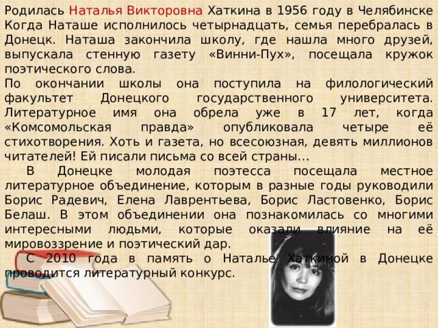 Родилась Наталья Викторовна Хаткина в 1956 году в Челябинске Когда Наташе исполнилось четырнадцать, семья перебралась в Донецк. Наташа закончила школу, где нашла много друзей, выпускала стенную газету «Винни-Пух», посещала кружок поэтического слова. По окончании школы она поступила на филологический факультет Донецкого государственного университета. Литературное имя она обрела уже в 17 лет, когда «Комсомольская правда» опубликовала четыре её стихотворения. Хоть и газета, но всесоюзная, девять миллионов читателей! Ей писали письма со всей страны…  В Донецке молодая поэтесса посещала местное литературное объединение, которым в разные годы руководили Борис Радевич, Елена Лаврентьева, Борис Ластовенко, Борис Белаш. В этом объединении она познакомилась со многими интересными людьми, которые оказали влияние на её мировоззрение и поэтический дар.  С 2010 года в память о Наталье Хаткиной в Донецке проводится литературный конкурс.