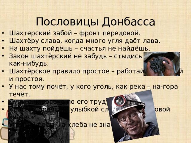 Пословицы Донбасса Шахтерский забой – фронт передовой. Шахтёру слава, когда много угля даёт лава. На шахту пойдёшь – счастья не найдёшь. Закон шахтёрский не забудь – стыдись работать как-нибудь. Шахтёрское правило простое – работай без аварий и простоя. У нас тому почёт, у кого уголь, как река – на-гора течёт. Суди о человеке по его труду. Красен горняк не улыбкой сладкой, а трудовой хваткой. Уголь рубаем – а хлеба не знаем.
