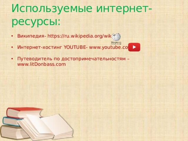 Используемые интернет-ресурсы: Википедия- https://ru.wikipedia.org/wiki Интернет-хостинг YOUTUBE- www.youtube.com   Путеводитель по достопримечательностям – www.litDonbass.com