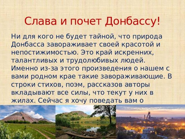 Слава и почет Донбассу! Ни для кого не будет тайной, что природа Донбасса завораживает своей красотой и непостижимостью. Это край искренних, талантливых и трудолюбивых людей. Именно из-за этого произведения о нашем с вами родном крае такие завораживающие. В строки стихов, поэм, рассказов авторы вкладывают все силы, что текут у них в жилах. Сейчас я хочу поведать вам о некоторых таких бессмертных произведениях о нашей родной земле.