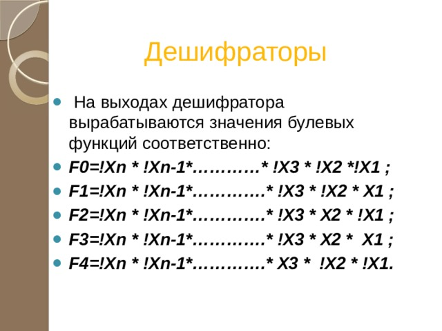 Дешифраторы  На выходах дешифратора вырабатываются значения булевых функций соответственно: F0=!Xn * !Xn-1*…………* !X3 * !X2 *!X1 ; F1=!Xn * !Xn-1*………….* !X3 * !X2 * X1 ; F2=!Xn * !Xn-1*………….* !X3 * X2 * !X1 ; F3=!Xn * !Xn-1*………….* !X3 * X2 * X1 ; F4=!Xn * !Xn-1*………….* X3 * !X2 * !X1.