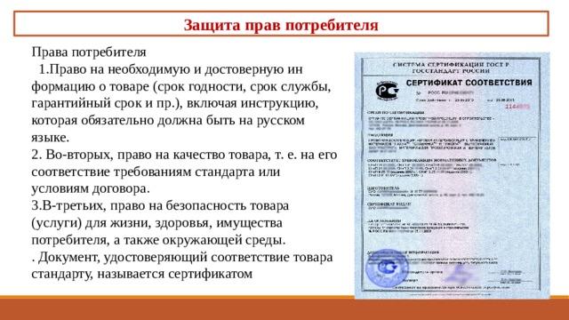Защита прав потребителя Права потребителя  1.Право на необходимую и достоверную информацию о товаре (срок годности, срок службы, гарантийный срок и пр.), включая инструкцию, которая обязательно должна быть на русском языке. 2. Во-вторых, право на качество товара, т. е. на его соответствие требованиям стандарта или условиям договора. 3.В-третьих, право на безопасность товара (услуги) для жизни, здоровья, имущества потребителя, а также окружающей среды. . Документ, удостоверяющий соответствие товара стандарту, называется сертификатом