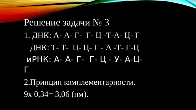 Решение задачи № 3 1. ДНК: А- А- Г- Г- Ц -Т-А- Ц- Г  ДНК: Т- Т- Ц- Ц- Г - А -Т- Г-Ц  иРНК: А- А- Г- Г- Ц - У- А-Ц- Г 2.Принцип комплементарности. 9х 0,34= 3,06 (нм).