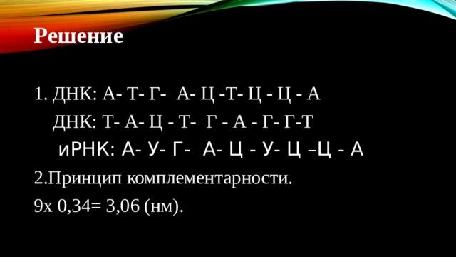 Решение 1. ДНК: А- Т- Г- А- Ц -Т- Ц - Ц - А  ДНК: Т- А- Ц - Т- Г - А - Г- Г-Т  иРНК : А - У - Г - А - Ц - У - Ц  –Ц - А 2.Принцип комплементарности. 9х 0,34= 3,06 (нм).