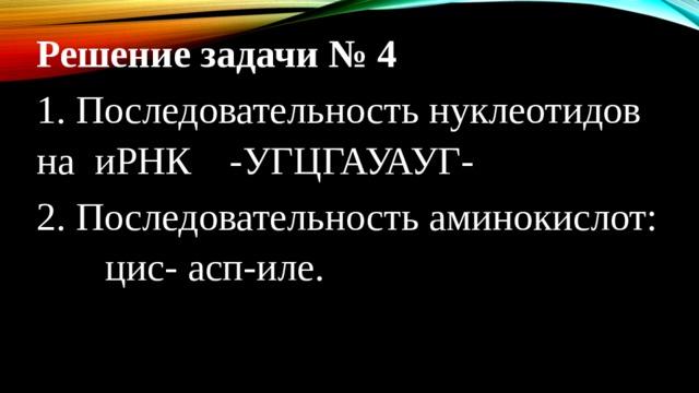 Решение задачи № 4 1. Последовательность нуклеотидов на иРНК  -УГЦГАУАУГ- 2. Последовательность аминокислот: цис- асп-иле.