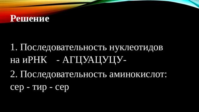 Решение 1. Последовательность нуклеотидов на иРНК  - АГЦУАЦУЦУ- 2. Последовательность аминокислот: сер - тир - сер