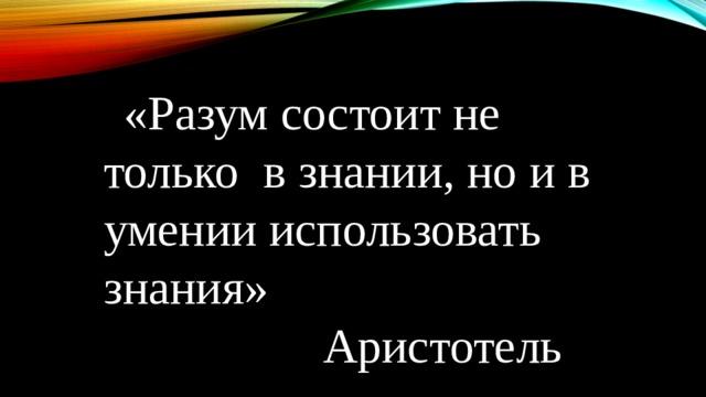 «Разум состоит не только в знании, но и в умении использовать знания»  Аристотель