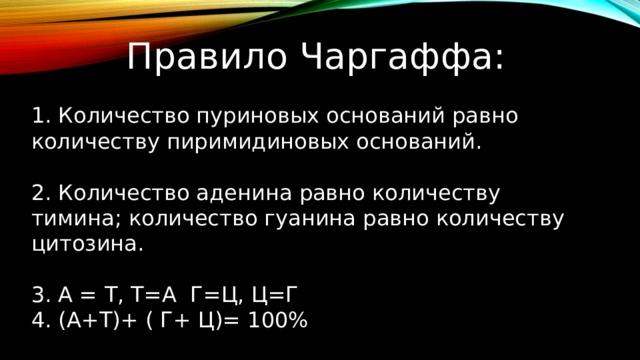 Правило Чаргаффа: 1. Количество пуриновых оснований равно количеству пиримидиновых оснований. 2. Количество аденина равно количеству тимина; количество гуанина равно количеству цитозина. 3. А = Т, Т=А Г=Ц, Ц=Г 4. (А+Т)+ ( Г+ Ц)= 100%