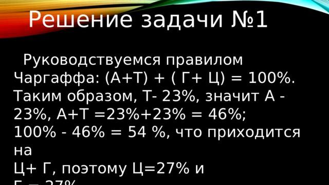 Решение задачи №1  Руководствуемся правилом Чаргаффа: (А+Т) + ( Г+ Ц) = 100%. Таким образом, Т- 23%, значит А - 23%, А+Т =23%+23% = 46%; 100% - 46% = 54 %, что приходится на Ц+ Г, поэтому Ц=27% и Г = 27%.