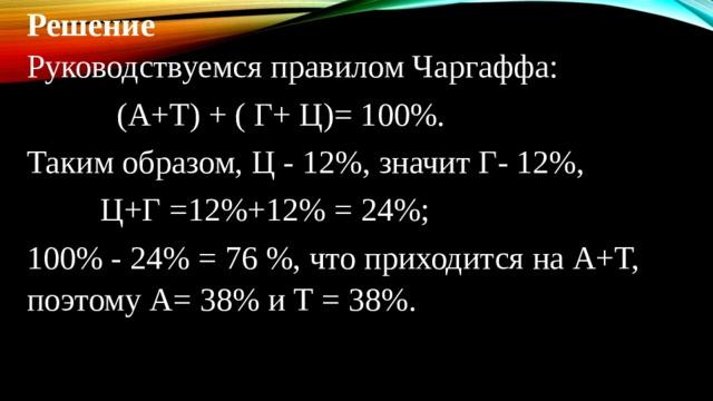 Решение Руководствуемся правилом Чаргаффа:  (А+Т) + ( Г+ Ц)= 100%. Таким образом, Ц - 12%, значит Г- 12%,  Ц+Г =12%+12% = 24%; 100% - 24% = 76 %, что приходится на А+Т, поэтому А= 38% и Т = 38%.