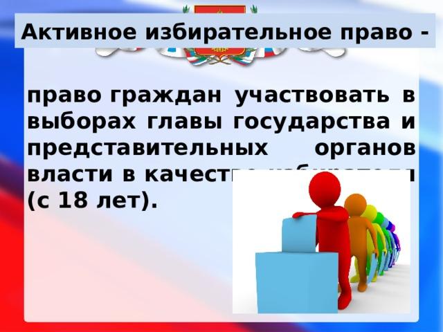Активное избирательное право - правограждан участвовать в выборах главы государства и представительных органов власти в качестве избирателя (с 18 лет).