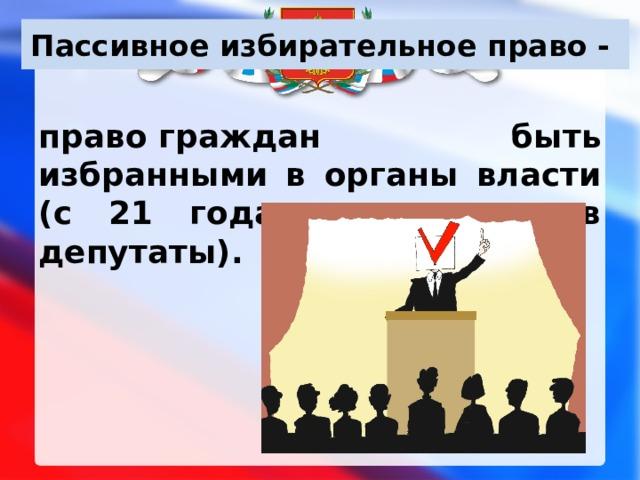 Пассивное избирательное право - правограждан быть избранными в органы власти (с 21 года – кандидат в депутаты).