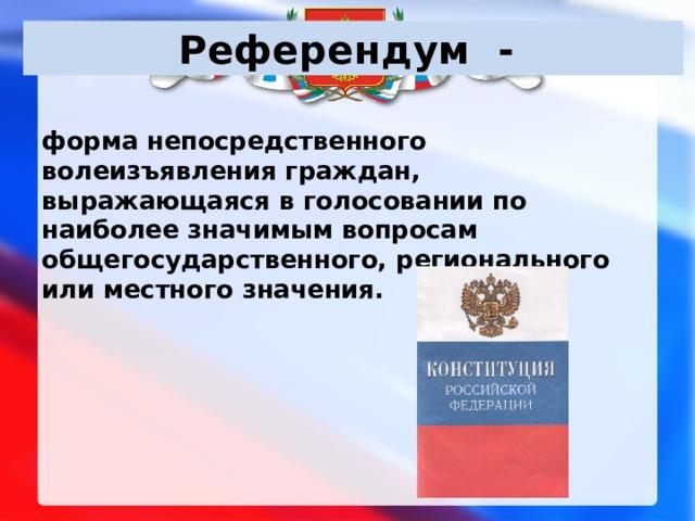 Референдум - форма непосредственного волеизъявления граждан, выражающаяся в голосовании по наиболее значимым вопросам общегосударственного, регионального или местного значения.
