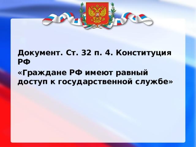 Документ. Ст. 32 п. 4. Конституция РФ «Граждане РФ имеют равный доступ к государственной службе»