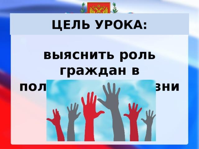ЦЕЛЬ УРОКА: выяснить роль граждан в политической жизни страны .