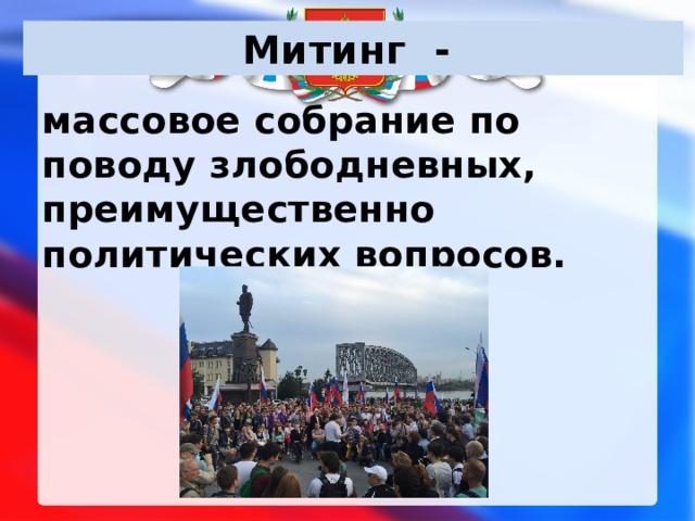Митинг - массовое собрание по поводу злободневных, преимущественно политических вопросов.