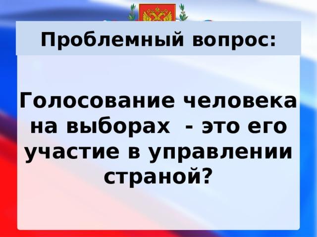 Проблемный вопрос:  Голосование человека на выборах - это его участие в управлении страной?