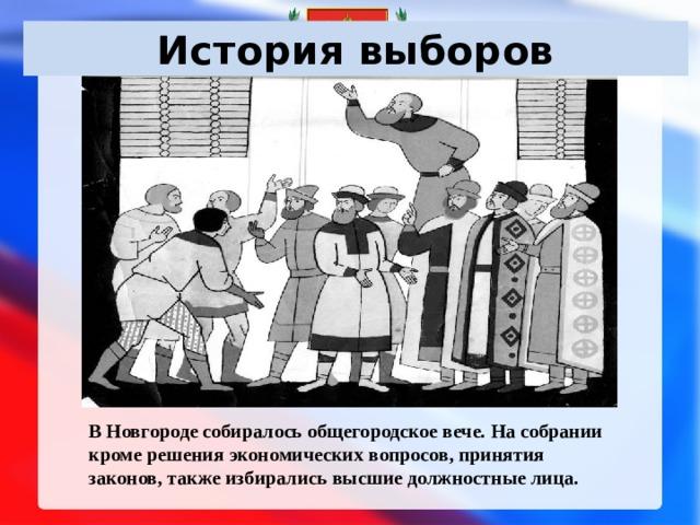 История выборов В Новгороде собиралось общегородское вече. На собрании кроме решения экономических вопросов, принятия законов, также избирались высшие должностные лица.